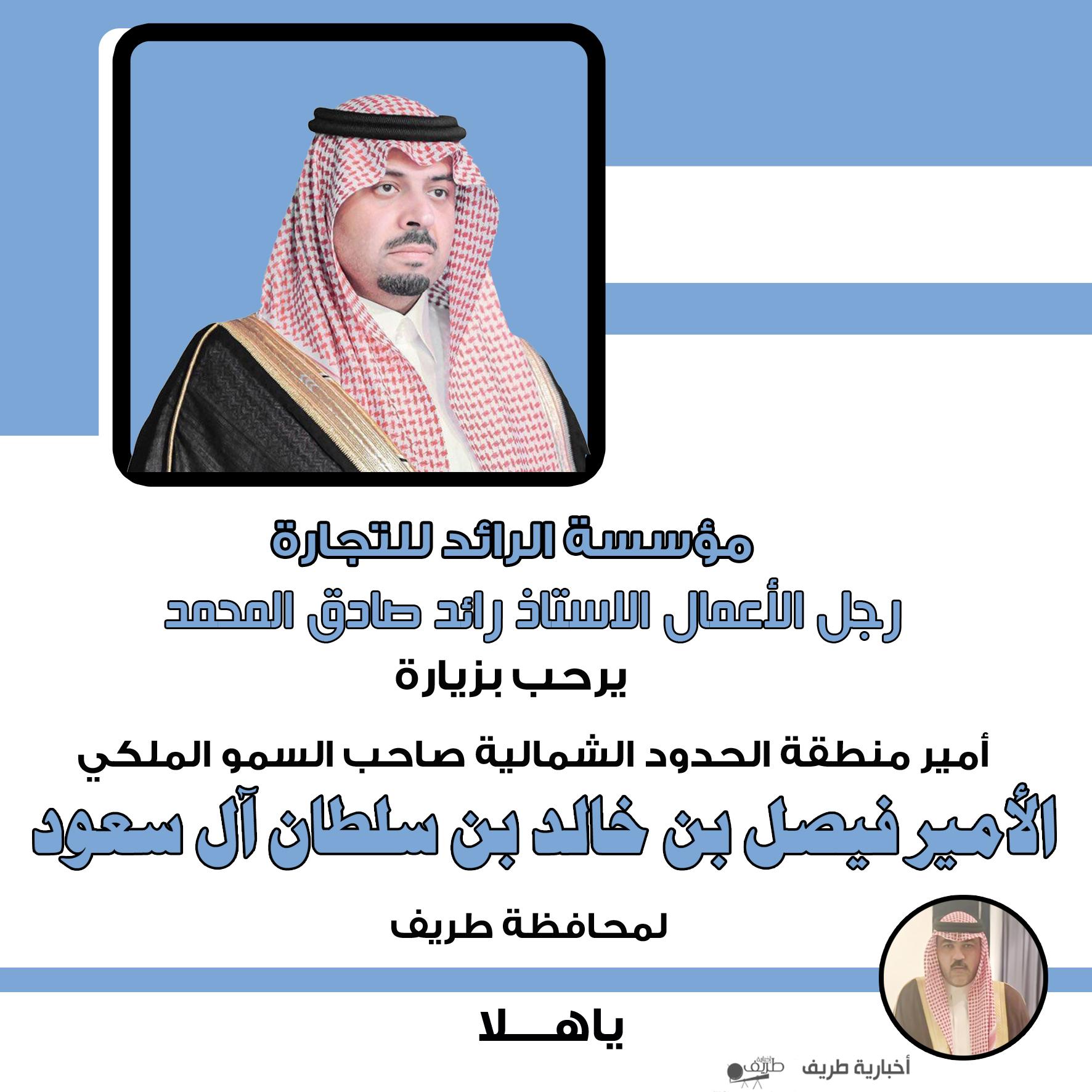رجل الأعمال رائد صادق المحمد يرحب بزيارة أمير الحدود الشمالية لمحافظة طريف